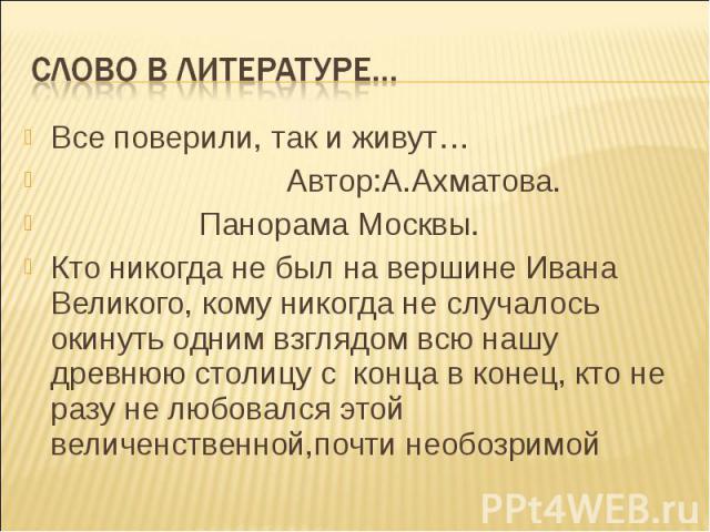 Все поверили, так и живут… Все поверили, так и живут… Автор:А.Ахматова. Панорама Москвы. Кто никогда не был на вершине Ивана Великого, кому никогда не случалось окинуть одним взглядом всю нашу древнюю столицу с конца в конец, кто не разу не любовалс…