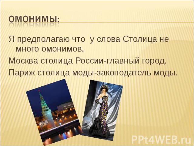 Я предполагаю что у слова Столица не много омонимов. Я предполагаю что у слова Столица не много омонимов. Москва столица России-главный город. Париж столица моды-законодатель моды.