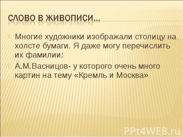 Многие художники изображали столицу на холсте бумаги. Я даже могу перечислить их фамилии: Многие художники изображали столицу на холсте бумаги. Я даже могу перечислить их фамилии: А.М.Васницов- у которого очень много картин на тему «Кремль и Москва»