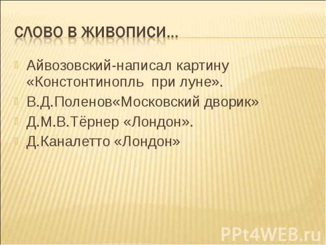 Айвозовский-написал картину «Констонтинопль при луне». Айвозовский-написал картину «Констонтинопль при луне». В.Д.Поленов«Московский дворик» Д.М.В.Тёрнер «Лондон». Д.Каналетто «Лондон»