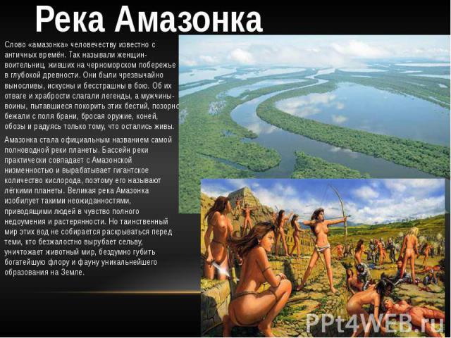 Река Амазонка Слово «амазонка» человечеству известно с античных времён. Так называли женщин-воительниц, живших на черноморском побережье в глубокой древности. Они были чрезвычайно выносливы, искусны и бесстрашны в бою. Об их отваге и храбрости слага…