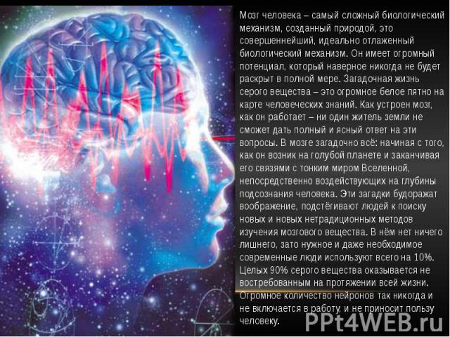 Мозг человека – самый сложный биологический механизм, созданный природой, это совершеннейший, идеально отлаженный биологический механизм. Он имеет огромный потенциал, который наверное никогда не будет раскрыт в полной мере. Загадочная жизнь серого в…