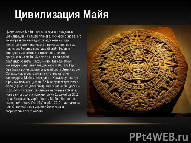 Цивилизация Майя Цивилизация Майя – одна из самых загадочных цивилизаций на нашей планете. Основой основ всего многогранного наследия загадочного народа являются астрономические знания, дошедшие до наших дней в виде календарей майя. Именно, благодар…