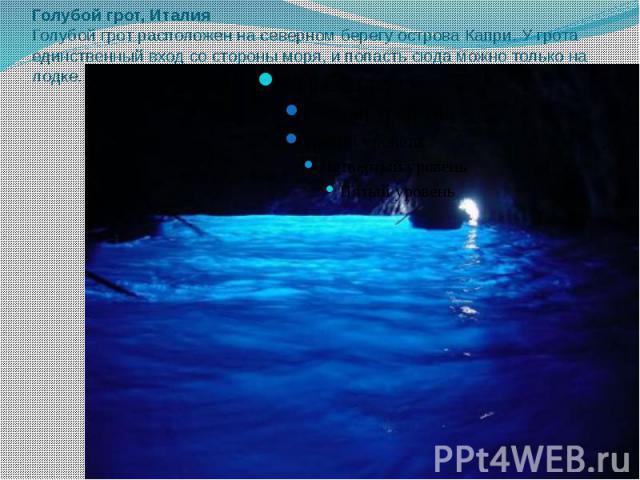Голубой грот, Италия Голубой грот расположен на северном берегу острова Капри. У грота единственный вход со стороны моря, и попасть сюда можно только на лодке.