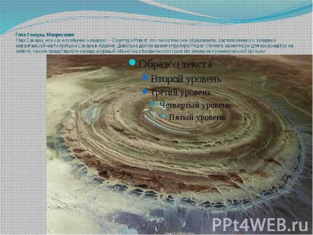 Глаз Сахары, Мавритания Глаз Сахары, или как его обычно называют - Структура Ришат, это геологическое образование, расположенное в западной мавританской части пустыни Сахара в Африке. Довольно долгое время структура Ришат служила ориентиром для косм…