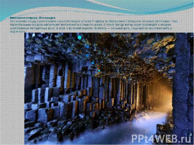 Фингалова пещера, Шотландия Эта морская пещера расположена на необитаемом острове Стаффа, во Внутренних Гебридских островах Шотландии. Она поразительным образом напоминает внутренность большого храма. В тихую погоду волны моря производят в пещере св…