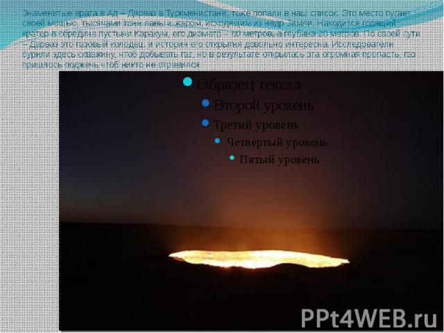 Знаменитые врата в Ад – Дарваз в Туркменистане, тоже попали в наш список. Это место пугает своей мощью, тысячами тонн лавы и жаром, исходящим из недр Земли. Находится горящий кратер в середине пустыни Каракум, его диаметр – 60 метров, а глубина 20 м…