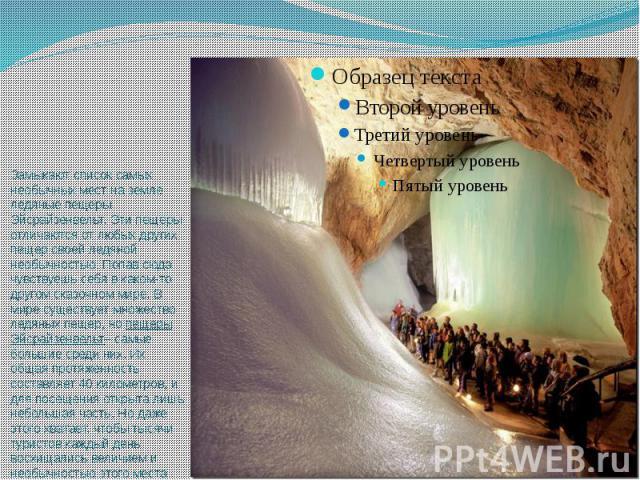 Замыкают список самых необычных мест на земле ледяные пещеры Эйсрайзенвельт. Эти пещеры отличаются от любых других пещер своей ледяной необычностью. Попав сюда чувствуешь себя в каком-то другом сказочном мире. В мире существует множество ледяных пещ…