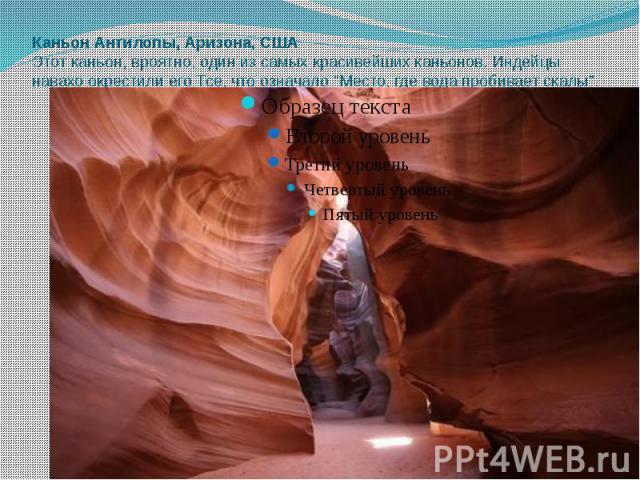 """Каньон Антилопы, Аризона, США Этот каньон, вроятно, один из самых красивейших каньонов. Индейцы навахо окрестили его Тсе, что означало """"Место, где вода пробивает скалы""""."""