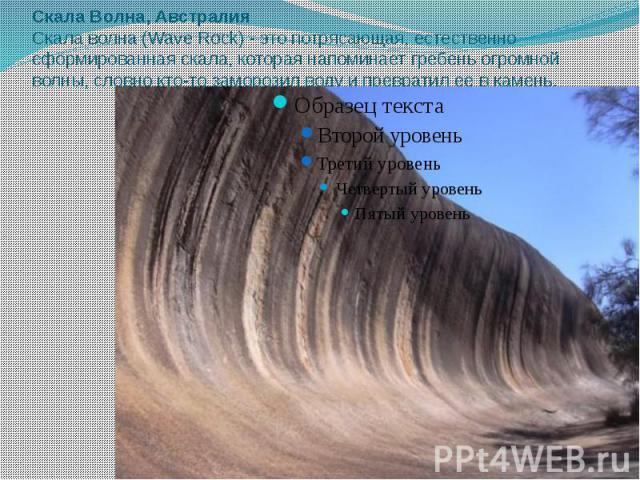 Скала Волна, Австралия Скала волна (Wave Rock) - это потрясающая, естественно сформированная скала, которая напоминает гребень огромной волны, словно кто-то заморозил воду и превратил ее в камень.