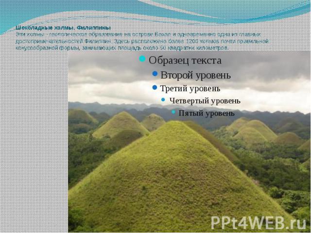 Шоколадные холмы, Филиппины Эти холмы - геологическое образование на острове Бохол и одновременно одна из главных достопримечательностей Филиппин. Здесь расположено более 1200 холмов почти правильной конусообразной формы, занимающих площадь около 50…
