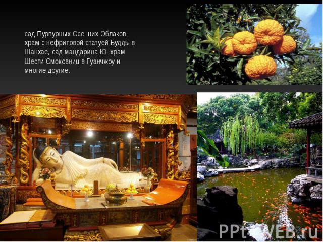 сад Пурпурных Осенних Облаков, храм с нефритовой статуей Будды в Шанхае, сад мандарина Ю, храм Шести Смоковниц в Гуанчжоу и многие другие.
