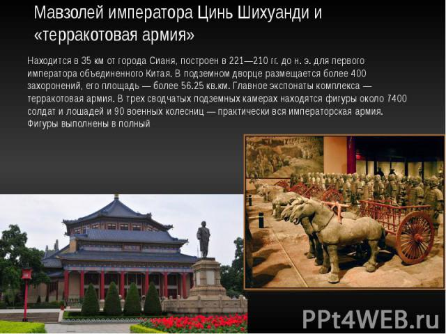 Мавзолей императора Цинь Шихуанди и «терракотовая армия» Находится в 35км от города Сианя, построен в 221—210гг. дон.э. для первого императора объединенного Китая. В подземном дворце размещается более 400 захоронений, его пло…
