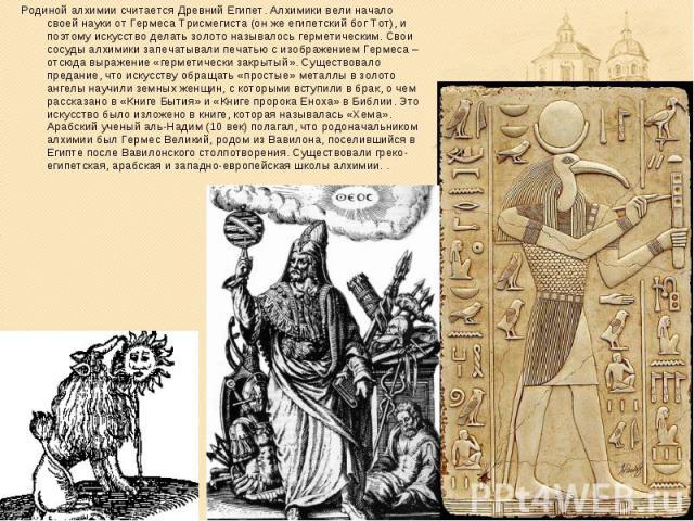 Родиной алхимии считается Древний Египет. Алхимики вели начало своей науки от Гермеса Трисмегиста (он же египетский бог Тот), и поэтому искусство делать золото называлось герметическим. Свои сосуды алхимики запечатывали печатью с изображением Гермес…