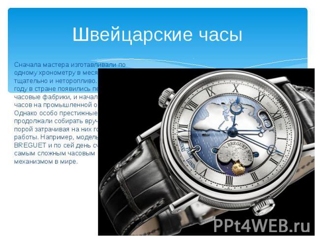 Швейцарские часы Сначала мастера изготавливали по одному хронометру в месяц, работая тщательно и неторопливо. В 1770 году в стране появились первые часовые фабрики, и начался выпуск часов на промышленной основе. Однако особо престижные модели продол…