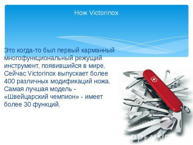 Нож Victorinox Это когда-то был первый карманный многофункциональный режущий инструмент, появившийся в мире. Сейчас Victorinox выпускает более 400 различных модификаций ножа. Самая лучшая модель - «Швейцарский чемпион» - имеет более 30 функций.