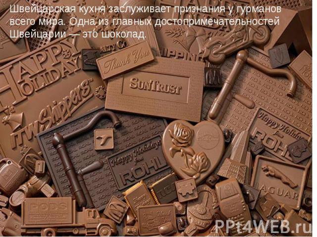 Швейцарская кухня заслуживает признания у гурманов всего мира. Одна из главных достопримечательностей Швейцарии — это шоколад.