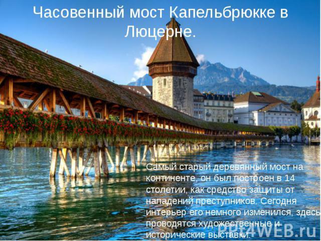 Часовенный мост Капельбрюкке в Люцерне. Самый старый деревянный мост на континенте, он был построен в 14 столетии, как средство защиты от нападений преступников. Сегодня интерьер его немного изменился, здесь проводятся художественные и исторические …