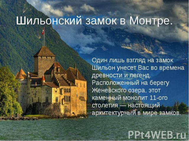 Шильонский замок в Монтре. Один лишь взгляд на замок Шильон унесет Вас во времена древности и легенд. Расположенный на берегу Женевского озера, этот каменный монолит 11-ого столетия — настоящий архитектурный в мире замков.