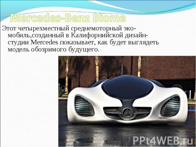Этот четырехместный среднемоторный эко-мобиль,созданный в Калифорнийской дизайн-студии Mercedes показывает, как будет выглядеть модель обозримого будущего. Этот четырехместный среднемоторный эко-мобиль,созданный в Калифорнийской дизайн-студии Merced…