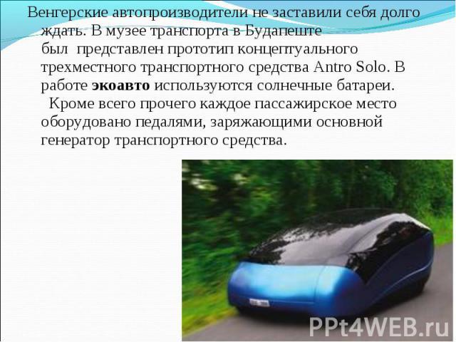 Венгерские автопроизводители не заставили себя долго ждать. В музее транспорта в Будапеште былпредставлен прототип концептуального трехместного транспортного средства Antro Solo. В работеэкоавтоиспользуются солнечные батареи.…