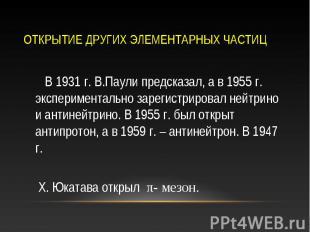 В 1931 г. В.Паули предсказал, а в 1955 г. экспериментально зарегистрировал нейтр
