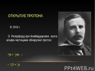 В 1919 г. В 1919 г. Э. Резерфорд при бомбардировке азота альфа-частицами обнаруж