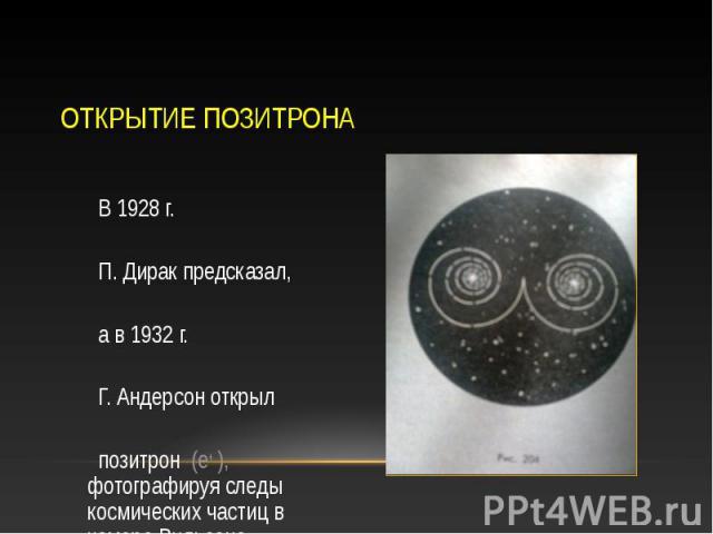 В 1928 г. В 1928 г. П. Дирак предсказал, а в 1932 г. Г. Андерсон открыл позитрон (е+ ), фотографируя следы космических частиц в камере Вильсона.