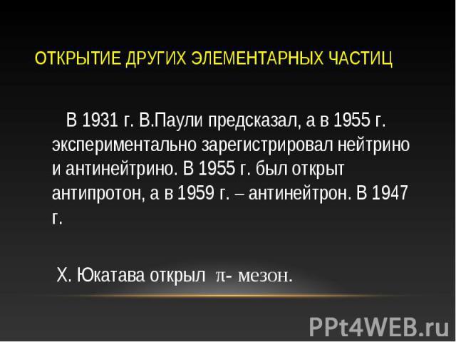 В 1931 г. В.Паули предсказал, а в 1955 г. экспериментально зарегистрировал нейтрино и антинейтрино. В 1955 г. был открыт антипротон, а в 1959 г. – антинейтрон. В 1947 г. В 1931 г. В.Паули предсказал, а в 1955 г. экспериментально зарегистрировал нейт…