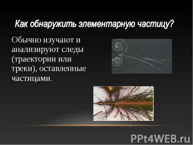 Обычно изучают и анализируют следы (траектории или треки), оставленные частицами. Обычно изучают и анализируют следы (траектории или треки), оставленные частицами.