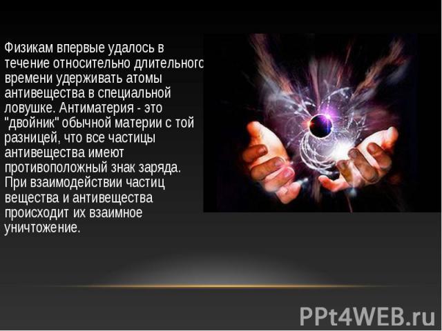 """Физикам впервые удалось в течение относительно длительного времени удерживать атомы антивещества в специальной ловушке. Антиматерия - это """"двойник"""" обычной материи с той разницей, что все частицы антивещества имеют противоположный знак зар…"""