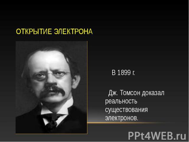 В 1899 г. В 1899 г. Дж. Томсон доказал реальность существования электронов.