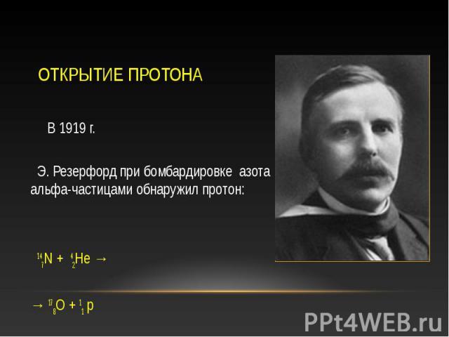 В 1919 г. В 1919 г. Э. Резерфорд при бомбардировке азота альфа-частицами обнаружил протон: 147N + 42He → → 178O + 11 p
