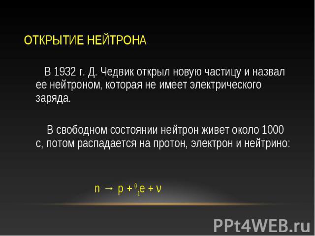 В 1932 г. Д. Чедвик открыл новую частицу и назвал ее нейтроном, которая не имеет электрического заряда. В 1932 г. Д. Чедвик открыл новую частицу и назвал ее нейтроном, которая не имеет электрического заряда. В свободном состоянии нейтрон живет около…