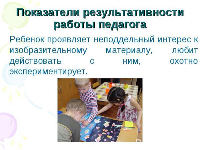 Ребенок проявляет неподдельный интерес к изобразительному материалу, любит действовать с ним, охотно экспериментирует. Ребенок проявляет неподдельный интерес к изобразительному материалу, любит действовать с ним, охотно экспериментирует.