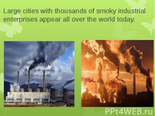 Large cities with thousands of smoky industrial enterprises appear all over the