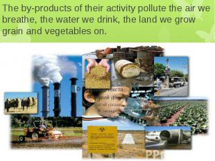 The by-products of their activity pollute the air we breathe, the water we drink