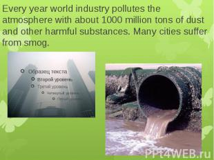 Every year world industry pollutes the atmosphere with about 1000 million tons o