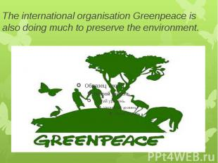 The international organisation Greenpeace is also doing much to preserve the env