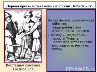 На юге началась крестьянская война под предводительством И.Болотникова, которого
