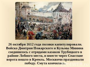26 октября 1612 года поляки капитулировали. Войско Дмитрия Пожарского и Кузьмы М