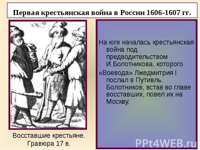На юге началась крестьянская война под предводительством И.Болотникова, которого «Воевода» Лжедмитрия I послал в Путивль. Болотников, встав во главе восставших, повел их на Москву.