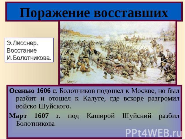 Осенью 1606 г. Болотников подошел к Москве, но был разбит и отошел к Калуге, где вскоре разгромил войско Шуйского. Осенью 1606 г. Болотников подошел к Москве, но был разбит и отошел к Калуге, где вскоре разгромил войско Шуйского. Март 1607 г. под Ка…