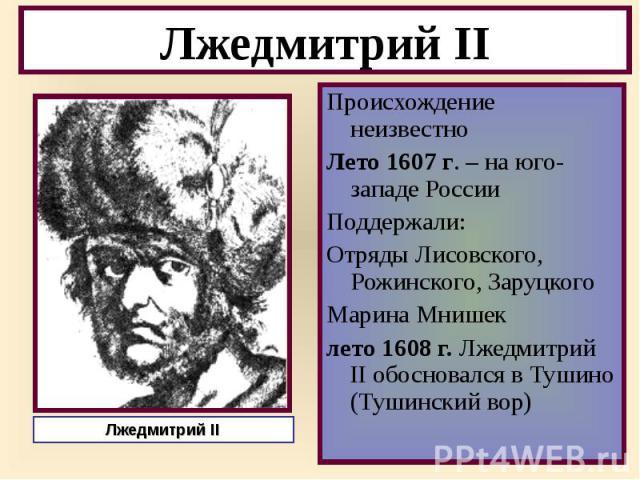 Происхождение неизвестно Происхождение неизвестно Лето 1607 г. – на юго-западе России Поддержали: Отряды Лисовского, Рожинского, Заруцкого Марина Мнишек лето 1608 г. Лжедмитрий II обосновался в Тушино (Тушинский вор)