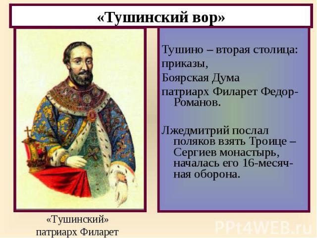 Тушино – вторая столица: приказы, Боярская Дума патриарх Филарет Федор- Романов. Лжедмитрий послал поляков взять Троице –Сергиев монастырь, началась его 16-месяч-ная оборона.