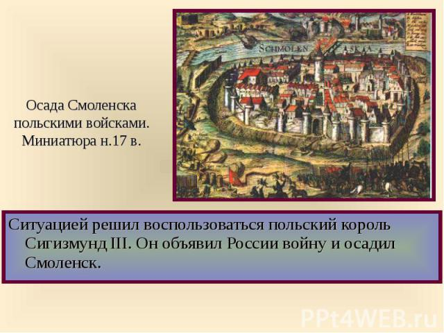 Ситуацией решил воспользоваться польский король Сигизмунд III. Он объявил России войну и осадил Смоленск. Ситуацией решил воспользоваться польский король Сигизмунд III. Он объявил России войну и осадил Смоленск.