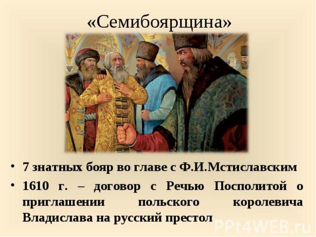 7 знатных бояр во главе с Ф.И.Мстиславским 1610 г. – договор с Речью Посполитой о приглашении польского королевича Владислава на русский престол