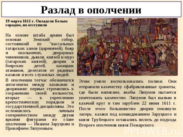 """19 марта 1611 г. Овладели Белым городом, но отступили 19 марта 1611 г. Овладели Белым городом, но отступили На основе штаба армии был основан Земский собор, состоявший из """"вассальных татарских ханов (царевичей), бояр и окольничих, дворцовых чин…"""