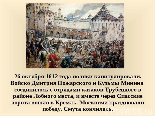 26 октября 1612 года поляки капитулировали. Войско Дмитрия Пожарского и Кузьмы Минина соединилось с отрядами казаков Трубецкого в районе Лобного места, и вместе через Спасские ворота вошло в Кремль. Москвичи праздновали победу. Смута кончилась. 26 о…