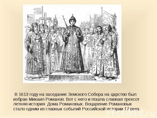 В 1613 году на заседание Земского Собора на царство был избран Михаил Романов. Вот с него и пошла славная трехсот летняя история Дома Романовых. Воцарение Романовых стало одним из главных событий Российской истории 17 века. В 1613 году на заседание …